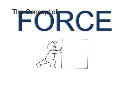 FORCE The Concept ofThe Concept of. FORCE [A PUSH OR A PULL] NOTE: WE CANNOT SEE FORCES. HOWEVER, WE CAN SEE THE EFFECTS [CHANGES].