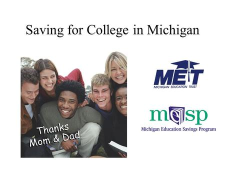 "Saving for College in Michigan. WHAT'S NEW –New MET Marketing Campaign ""Tomorrow's Tuition... Set with MET"" –2005 MET Enrollment - Sept. 1 to June 15."