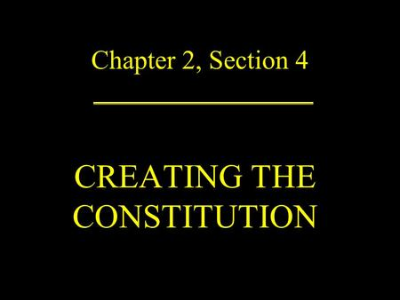 Chapter 2, Section 4 CREATING THE CONSTITUTION. On Friday May 25, 1787, the Constitutional Convention began.