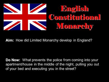 English Constitutional Monarchy Aim: Aim: How did Limited Monarchy develop in England? Do Now: Do Now: What prevents the police from coming into your apartment/house.