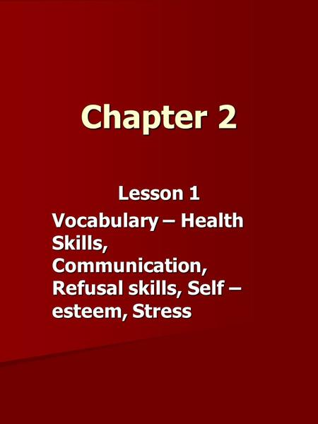 Chapter 2 Lesson 1 Vocabulary – Health Skills, Communication, Refusal skills, Self – esteem, Stress.