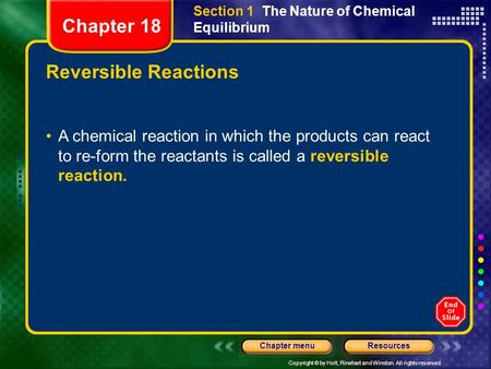 Copyright © by Holt, Rinehart and Winston. All rights reserved. ResourcesChapter menu Reversible Reactions A chemical reaction in which the products can.