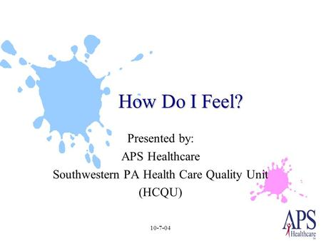 10-7-04 How Do I Feel? Presented by: APS Healthcare Southwestern PA Health Care Quality Unit (HCQU)