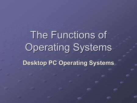 The Functions of Operating Systems Desktop PC Operating Systems.