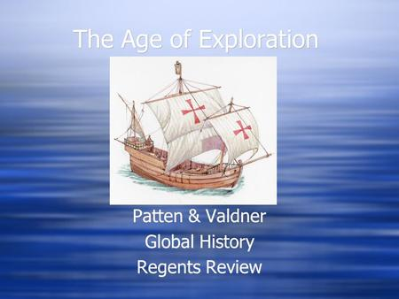 The Age of Exploration Patten & Valdner Global History Regents Review Patten & Valdner Global History Regents Review.