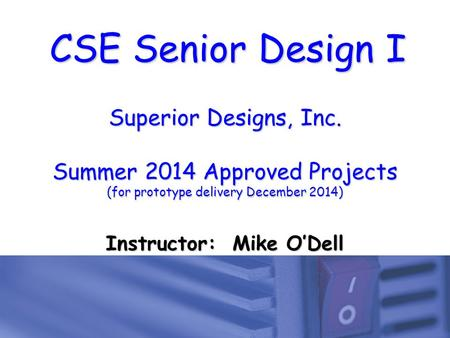 CSE Senior Design I Superior Designs, Inc. Summer 2014 Approved Projects (for prototype delivery December 2014) Instructor: Mike O'Dell.