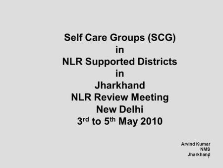 1 Self Care Groups (SCG) in NLR Supported Districts in Jharkhand NLR Review Meeting New Delhi 3 rd to 5 th May 2010 Arvind Kumar NMS Jharkhand.