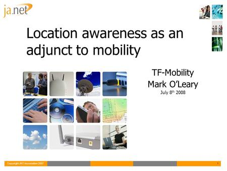 Copyright JNT Association 20071 Location awareness as an adjunct to mobility TF-Mobility Mark O'Leary July 8 th 2008.