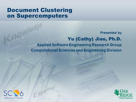 Presented by Document Clustering on Supercomputers Yu (Cathy) Jiao, Ph.D. Applied Software Engineering Research Group Computational Sciences and Engineering.