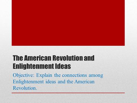 The American Revolution and Enlightenment Ideas Objective: Explain the connections among Enlightenment ideas and the American Revolution.
