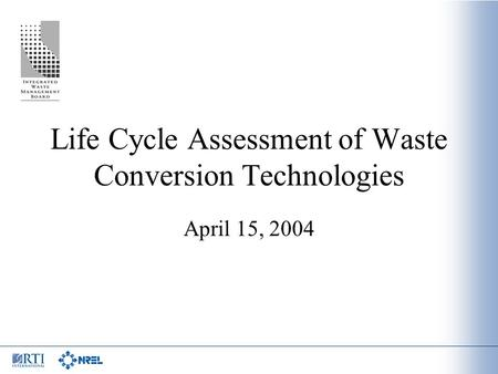 Life Cycle Assessment of Waste Conversion Technologies April 15, 2004.