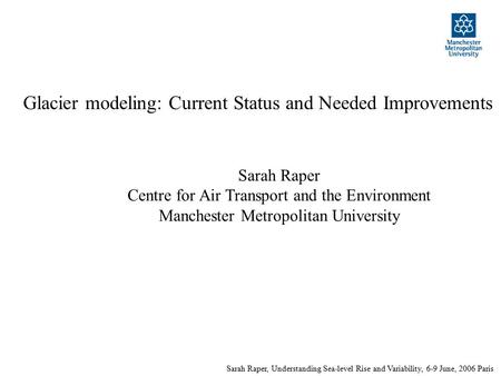 Sarah Raper, Understanding Sea-level Rise and Variability, 6-9 June, 2006 Paris Glacier modeling: Current Status and Needed Improvements Sarah Raper Centre.