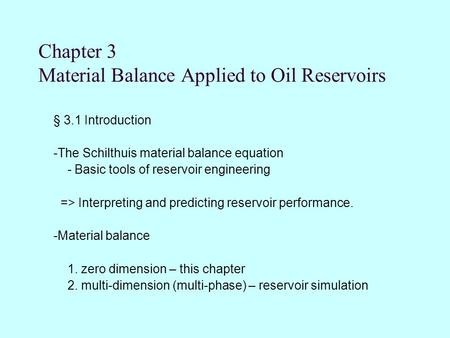 Chapter 3 Material Balance Applied to Oil Reservoirs § 3.1 Introduction -The Schilthuis material balance equation - Basic tools of reservoir engineering.