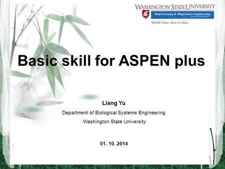 Basic skill for ASPEN plus Liang Yu Department of Biological Systems Engineering Washington State University 01. 10. 2014.