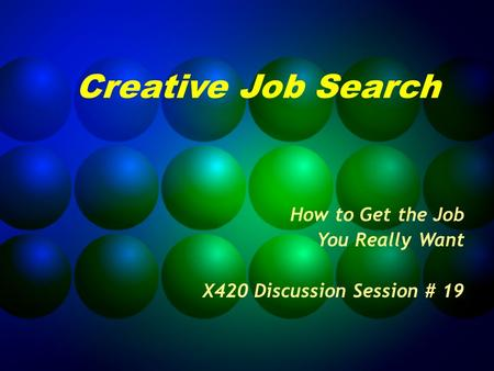 Creative Job Search How to Get the Job You Really Want X420 Discussion Session # 19.