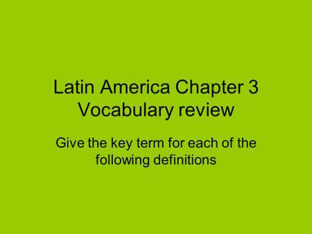 Latin America Chapter 3 Vocabulary review Give the key term for each of the following definitions.