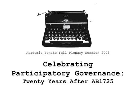 Celebrating Participatory Governance: Twenty Years After AB1725 Academic Senate Fall Plenary Session 2008.