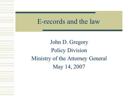 E-records and the law John D. Gregory Policy Division Ministry of the Attorney General May 14, 2007.