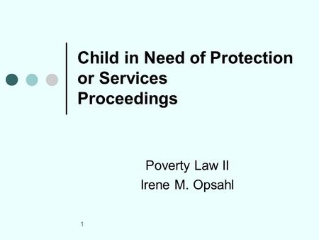 1 Child in Need of Protection or Services Proceedings Poverty Law II Irene M. Opsahl.