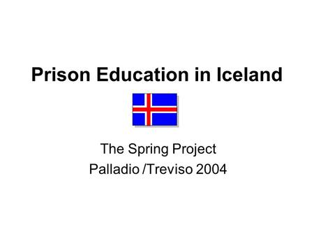 Prison Education in Iceland The Spring Project Palladio /Treviso 2004.