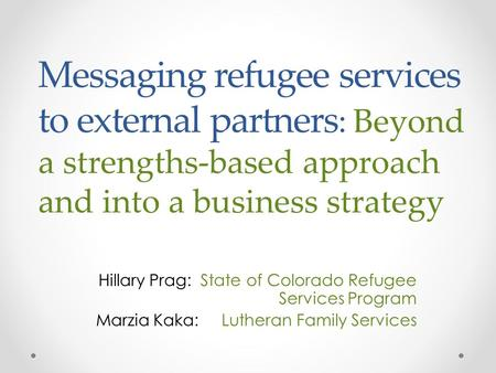 Messaging refugee services to external partners : Beyond a strengths-based approach and into a business strategy Hillary Prag: State of Colorado Refugee.