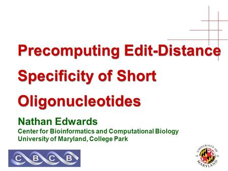 Precomputing Edit-Distance Specificity of Short Oligonucleotides Nathan Edwards Center for Bioinformatics and Computational Biology University of Maryland,