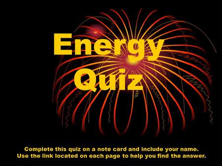 Energy Quiz Complete this quiz on a note card and include your name. Use the link located on each page to help you find the answer.