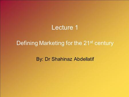 Lecture 1 Defining Marketing for the 21 st century By: Dr Shahinaz Abdellatif.