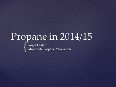 { Propane in 2014/15 Roger Leider Minnesota Propane Association.