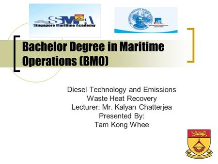 Bachelor Degree in Maritime Operations (BMO) Diesel Technology and Emissions Waste Heat Recovery Lecturer: Mr. Kalyan Chatterjea Presented By: Tam Kong.