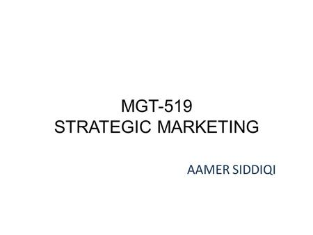 MGT-519 STRATEGIC MARKETING AAMER SIDDIQI. LECTURE 4.