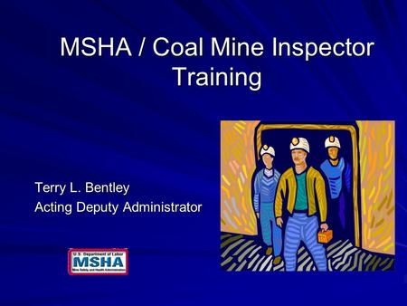 MSHA / Coal Mine Inspector Training Terry L. Bentley Acting Deputy Administrator.