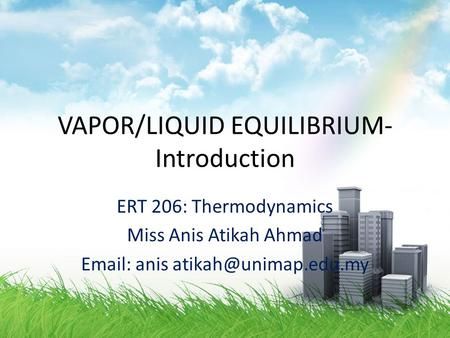 VAPOR/LIQUID EQUILIBRIUM- Introduction ERT 206: Thermodynamics Miss Anis Atikah Ahmad   anis
