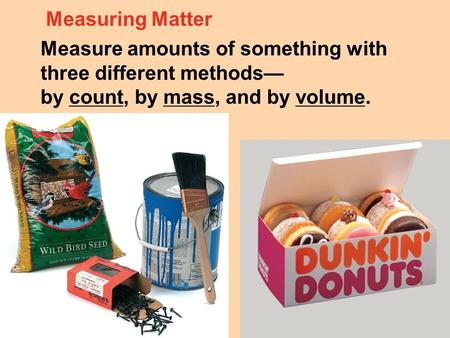 Measuring Matter Measure amounts of something with three different methods— by count, by mass, and by volume.
