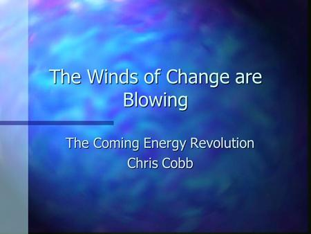 The Winds of Change are Blowing The Coming Energy Revolution The Coming Energy Revolution Chris Cobb Chris Cobb.