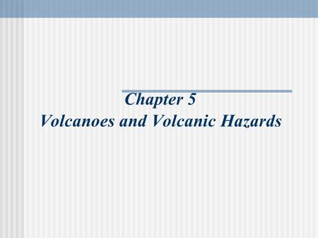 Chapter 5 Volcanoes and Volcanic Hazards. The Nature of Volcanic Eruptions All eruptions involve magma/lava The behavior of magma is determined by: Temperature.