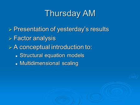 Thursday AM  Presentation of yesterday's results  Factor analysis  A conceptual introduction to: Structural equation models Structural equation models.