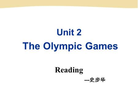 Unit 2 The Olympic Games Reading --- 史步华 The Olympic Games.