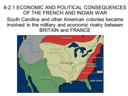 8-2.1 ECONOMIC AND POLITICAL CONSEQUENCES OF THE FRENCH AND INDIAN WAR South Carolina and other American colonies became involved in the military and economic.