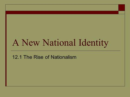 A New National Identity 12.1 The Rise of Nationalism.