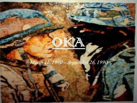 OKA March 11, 1990 – September 26, 1990. ~background~ The crisis developed from a dispute between the town of Oka and the Mohawk community of Kanesatake.