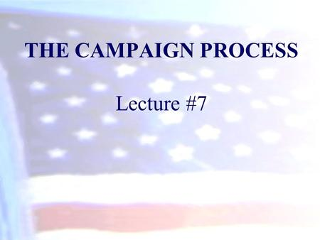 THE CAMPAIGN PROCESS Lecture #7. The Nomination Game Nomination: –The official endorsement of a candidate for office by a political party. Generally,