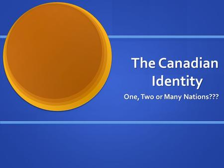 The Canadian Identity One, Two or Many Nations???.