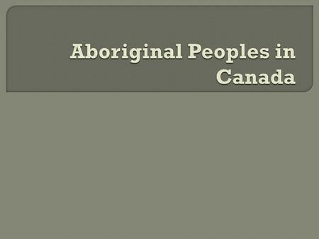  Aboriginal peoples are the first people to live in any nation (in Canada, this includes Inuit, Metis and First Nations people and non-Status Indians.