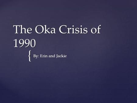 { The Oka Crisis of 1990 By: Erin and Jackie. Facts, Dates, Key People   11 July–26 September  78 Day stand off  Police & army vs. Mohawks Protesters.