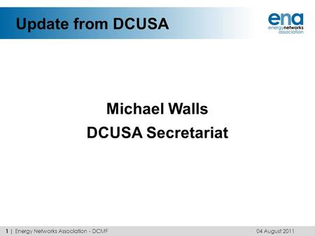 Update from DCUSA Michael Walls DCUSA Secretariat 04 August 2011 1 | Energy Networks Association - DCMF.