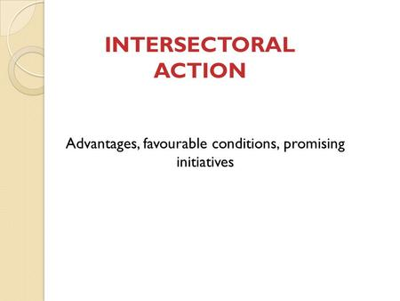 INTERSECTORAL ACTION Advantages, favourable conditions, promising initiatives.