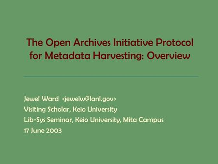 The Open Archives Initiative Protocol for Metadata Harvesting: Overview Jewel Ward Visiting Scholar, Keio University Lib-Sys Seminar, Keio University,