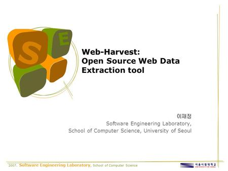 2007. Software Engineering Laboratory, School of Computer Science S E Web-Harvest Web-Harvest: Open Source Web Data Extraction tool 이재정 Software Engineering.