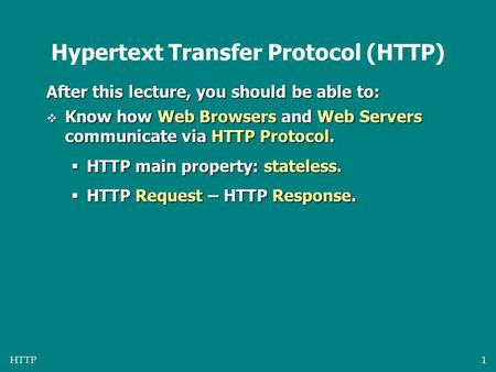 HTTP1 Hypertext Transfer Protocol (HTTP) After this lecture, you should be able to:  Know how Web Browsers and Web Servers communicate via HTTP Protocol.